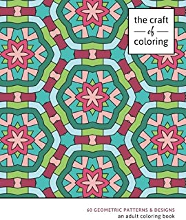 The Craft of Coloring: 60 Geometric Patterns & Designs: An Adult Coloring Book (Relaxing And Stress Relieving Adult Colori...