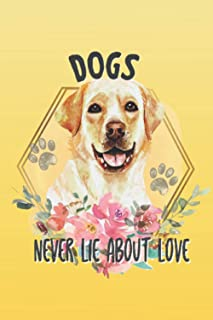 Dogs Never Lie About Love: Labrador Retriever Lined Notebook, Journal, Organizer, Diary, Composition Notebook, Gift for Do...