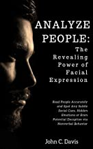 Analyze People: The Revealing Power of Facial Expressions: How to Read People Accurately and Spot Any Subtle Social Cues, Repressed Emotions or Even Potential Deception via Nonverbal Behavior