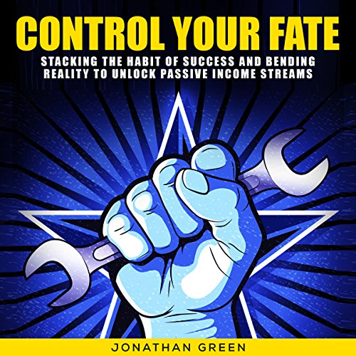 Control Your Fate: Stacking the Habit of Success and Bending Reality to Unlock Passive Income Streams audiobook cover art