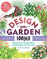 Design-Your-Garden Toolkit: Visualize the Perfect Plant Combinations for Your Yard; Step-by-step Guide With Profiles of 128 Popular Plants