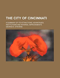The City of Cincinnati; A Summary of Its Attractions, Advantages, Institutions and Internal Improvements