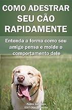 Como Adestrar Seu Cão Rapidamente: Entenda a forma como seu amigo pensa e molde o comportamento dele