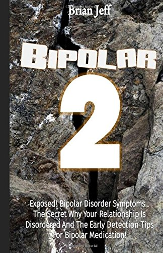 Bipolar-2: Exposed! Bipolar Disorder Symptoms…The Secret Why Your Relationship Is Disordered And The Early Detection Tips For Bipolar Medication!
