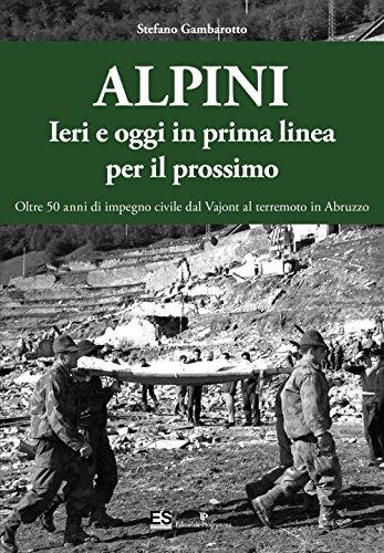 Alpini. Ieri e oggi in prima linea per il prossimo. Oltre 50 anni di impegno civile dal Vajont al terremoto in Abruzzo. Ediz. illustrata