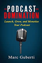 Podcast Domination: Launch, Grow, and Monetize Your Podcast (Grow Your Influence Series)