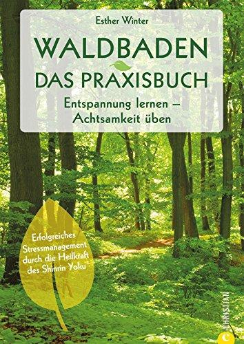 Waldbaden: Waldtherapie. Entspannung lernen. Achtsamkeit üben. Entschleunigung und Achtsamkeit im Wald. Shinrin Yoku – Baden in der Waldluft. Bäume machen gesund.