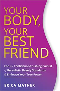 Your Body, Your Best Friend: End the Confidence-Crushing Pursuit of Unrealistic Beauty Standards and Embrace Your True Power