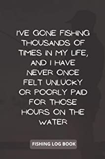 I've gone fishing thousands of times in my life, and I have never once felt unlucky or poorly paid for those hours on the ...