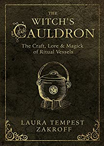 The Witch's Cauldron: The Craft, Lore & Magick of Ritual Vessels (The Witch's Tools Series Book 6)