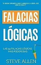 Falacias lógicas: Las 59 falacias lógicas más poderosas con ejemplos y descripciones simples de comprender: Aprende a ganar tus argumentos mediante el uso y abuso de la lógica