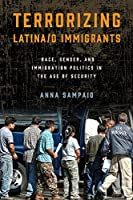Terrorizing Latina/O Immigrants: Race, Gender, and Immigration Politics in the Age of Security