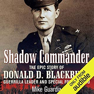 Shadow Commander     The Epic Story of Donald D. Blackburn - Guerrilla Leader and Special Forces Hero              By:                                                                                                                                 Mike Guardia                               Narrated by:                                                                                                                                 Jason Huggins                      Length: 5 hrs and 49 mins     20 ratings     Overall 4.3