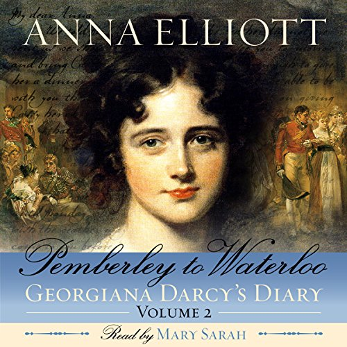 Pemberley to Waterloo     Georgiana Darcy's Diary, Volume 2              By:                                                                                                                                 Anna Elliott                               Narrated by:                                                                                                                                 Mary Sarah                      Length: 7 hrs and 45 mins     30 ratings     Overall 4.7