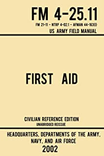 First Aid - FM 4-25.11 US Army Field Manual (2002 Civilian Reference Edition): Unabridged Manual On Military First Aid Ski...
