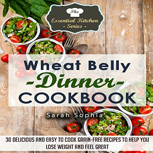 Wheat Belly Dinner Cookbook: 30 Delicious And Easy to Cook Grain-Free Recipes to Help You Lose Weight and Feel Great audiobook cover art