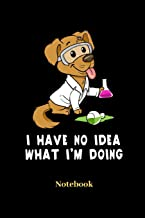 I Have No Idea What I'm Doing Notebook: Lined journal for science, dog, chemistry, research and laboratory fans - paperback, diary gift for men, women and children