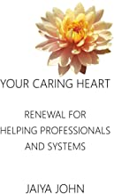Your Caring Heart: Renewal for Helping Professionals and Systems