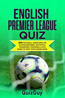 English Premier League Quiz: 300 Football Questions on Player Records, Statistics, Transfers, Trophies & Lots More to Test...