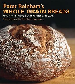 Peter Reinhart's Whole Grain Breads: New Techniques, Extraordinary Flavor [A Baking Book] by [Peter Reinhart, Ron Manville]