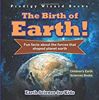 The Birth of Earth! - Fun Facts about the Forces That Shaped Planet Earth. Earth Science for Kids - Children's Earth Sciences Books by Prodigy Wizard(2016-07-06)