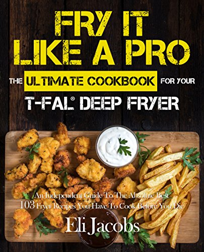 Fry It Like A Pro The Ultimate Cookbook for Your T-fal Deep Fryer by Jacobs, Eli ebook deal