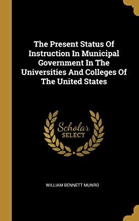 The Present Status Of Instruction In Municipal Government In The Universities And Colleges Of The United States