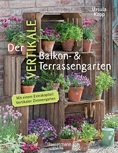 Der vertikale Balkon- & Terrassengarten. Mit einem Extrakapitel: Vertikaler Zimmergarten: Ideen für Behälter und Konstruktionen für mehrere Etagen