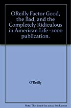 OReilly Factor Good, the Bad, and the Completely Ridiculous in American Life -2000 publication.