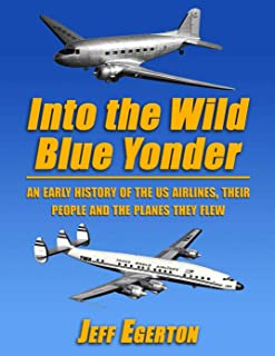Into the Wild Blue Yonder: An early history of the U.S. airlines, their people and the planes they flew.