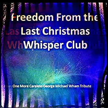 Freedom From the Last Christmas Whisper Club (One More Careless George Michael Wham Tribute)