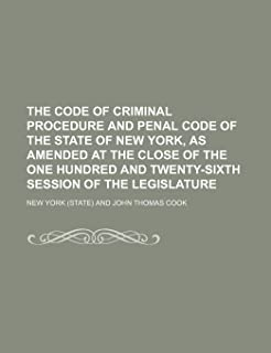 The Code of Criminal Procedure and Penal Code of the State of New York, as Amended at the Close of the One Hundred and Twe...