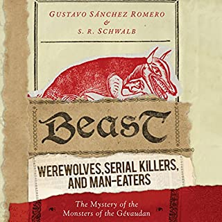Beast     Werewolves, Serial Killers, and Man-Eaters: The Mystery of the Monsters of the Gévaudan              By:                                                                                                                                 Gustavo Sánchez Romero,                                                                                        S. R. Schwalb                               Narrated by:                                                                                                                                 David de Vries                      Length: 7 hrs and 59 mins     1 rating     Overall 4.0