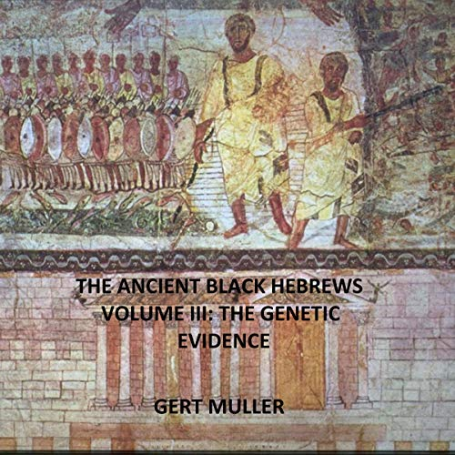 The Ancient Black Hebrews Vol III: The Genetic Evidence                   By:                                                                                                                                 Gert Muller                               Narrated by:                                                                                                                                 Dave Wright                      Length: 1 hr and 53 mins     Not rated yet     Overall 0.0