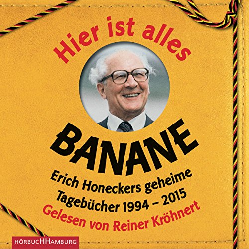 Hier ist alles Banane: Erich Honeckers geheime Tagebücher 1994 - 2015