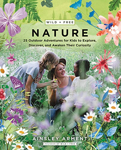 Compare Textbook Prices for Wild and Free Nature: 25 Outdoor Adventures for Kids to Explore, Discover, and Awaken Their Curiosity Supplement Edition ISBN 9780062916570 by Arment, Ainsley