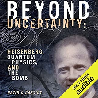 Beyond Uncertainty     Heisenberg, Quantum Physics, and the Bomb              By:                                                                                                                                 David C. Cassidy                               Narrated by:                                                                                                                                 Joe Barrett                      Length: 22 hrs and 14 mins     57 ratings     Overall 4.3