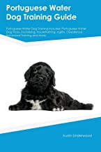 Portuguese Water Dog Training Guide Portuguese Water Dog Training Includes: Portuguese Water Dog Tricks, Socializing, Housetraining, Agility, Obedience, Behavioral Training and More