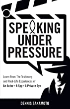 Speaking Under Pressure: Learn from the Testimony and Real-Life Experiences of an Actor, a Spy, a Private Eye