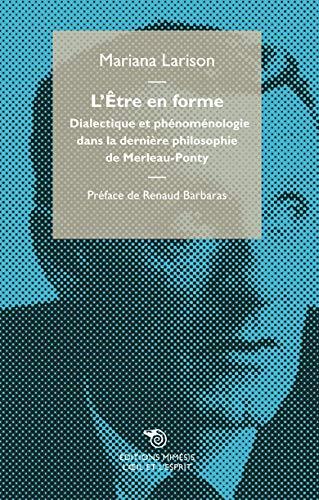 L'Être en forme, Dialectique et phénoménologie dans la dernière philosophie de Merleau-Ponty