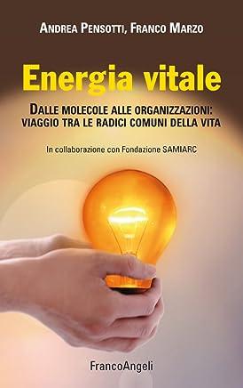 Energia vitale. Dalle molecole alle organizzazioni: viaggio tra le radici comuni della vita