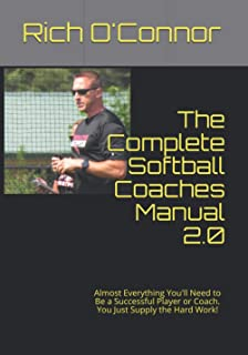 The Complete Softball Coaches Manual 2.0: Almost Everything You'll Need to Be a Successful Player or Coach. You Just Suppl...
