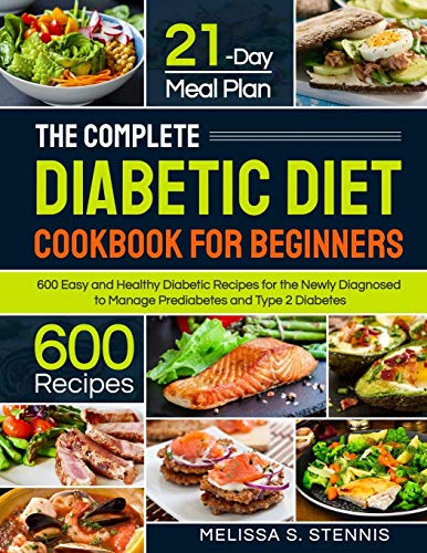 The Complete Diabetic Diet Cookbook for Beginners: 600 Easy and Healthy Diabetic Recipes for the Newly Diagnosed with 21-Day Meal Plan to Manage Prediabetes and Type 2 Diabetes