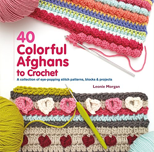 40 Colorful Afghans to Crochet: A Collection of Eye-Popping Stitch Patterns, Blocks & Projects (Knit & Crochet)