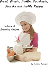 BREAD, BISCUIT, MUFFIN, DOUGHNUTS, PANCAKE, AND WAFFLE, VOLUME 5 SPECIALTY RECIPES: 5 Doughnut Titiles, 4 Pancake Titles, 2 Waffle, 2 Pizza. 2 Cheesecake, 1 coffeecake, Tips for Bakers
