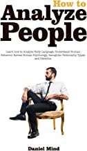 How to Analyze People - Read Body and Mind: Learn how to Analyze Body Language, Understand Human Behavior, Recognize Personality Types and Patterns