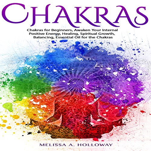 Chakras: Chakras for Beginners, Awaken Your Internal Positive Energy, Healing, Spiritual Growth, Balancing, Essential Oil for the Chakras audiobook cover art