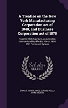 A Treatise on the New York Manufacturing Corporation Act of 1848, and Business Corporation Act of 1875: Together with Said Acts, as Amended, Extended ... to March, 1884, with Forms and By-Laws