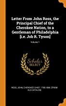 Letter from John Ross, the Principal Chief of the Cherokee Nation, to a Gentleman of Philadelphia [i.E. Job R. Tyson]; Volume 1