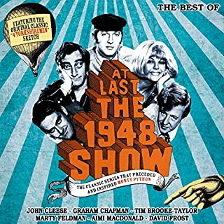 At Last the 1948 Show     The Best Of              By:                                                                                                                                 Tim Brooke-Taylor,                                                                                        Graham Chapman,                                                                                        John Cleese,                   and others                          Narrated by:                                                                                                                                 Tim Brooke-Taylor,                                                                                        Graham Chapman,                                                                                        John Cleese,                   and others                 Length: 1 hr and 59 mins     8 ratings     Overall 4.6